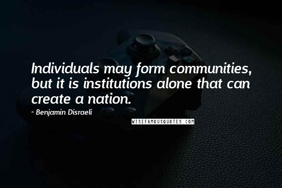 Benjamin Disraeli quotes: Individuals may form communities, but it is institutions alone that can create a nation.