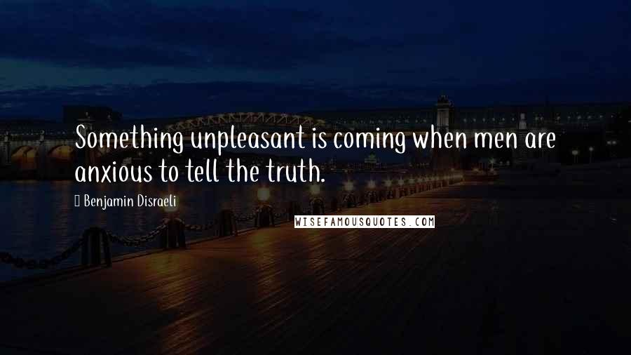 Benjamin Disraeli quotes: Something unpleasant is coming when men are anxious to tell the truth.