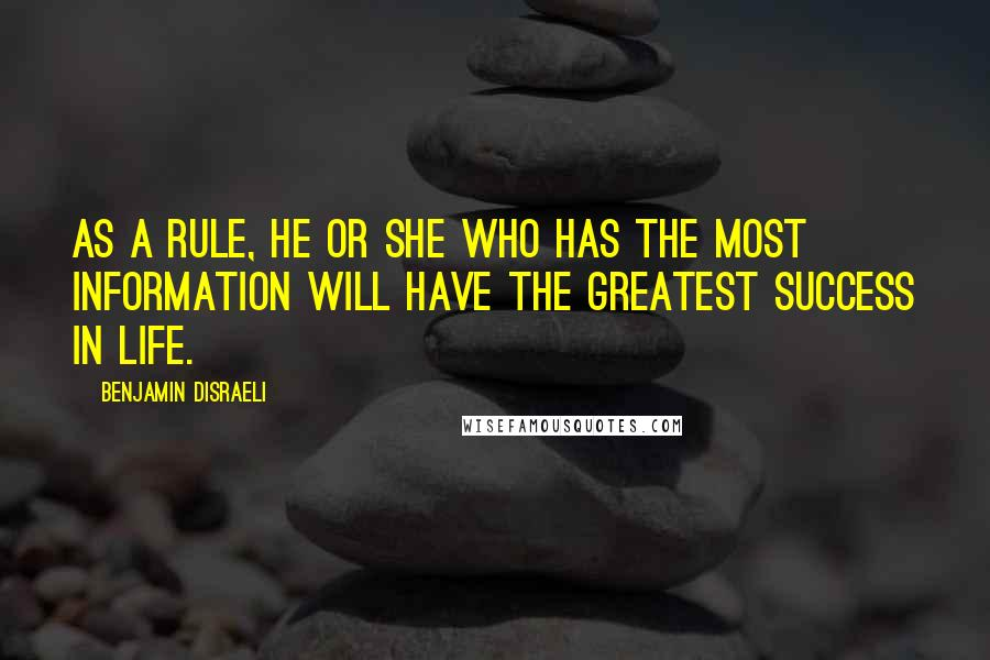 Benjamin Disraeli quotes: As a rule, he or she who has the most information will have the greatest success in life.
