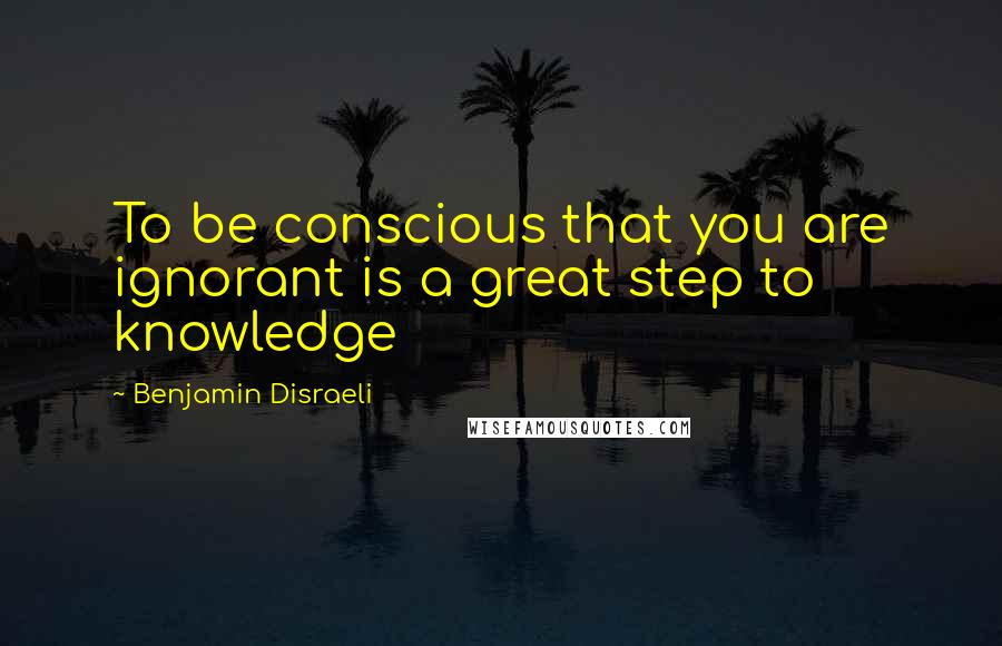 Benjamin Disraeli quotes: To be conscious that you are ignorant is a great step to knowledge
