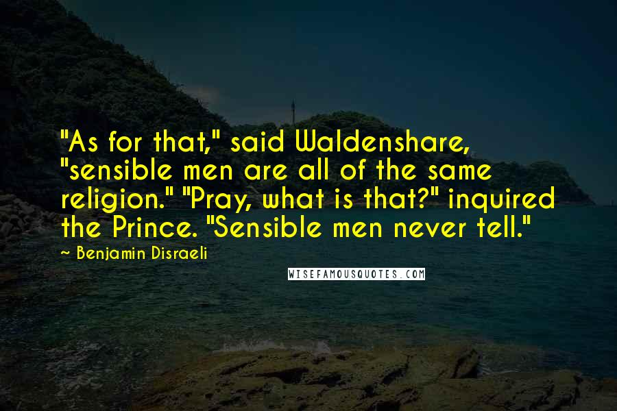 """Benjamin Disraeli quotes: """"As for that,"""" said Waldenshare, """"sensible men are all of the same religion."""" """"Pray, what is that?"""" inquired the Prince. """"Sensible men never tell."""""""