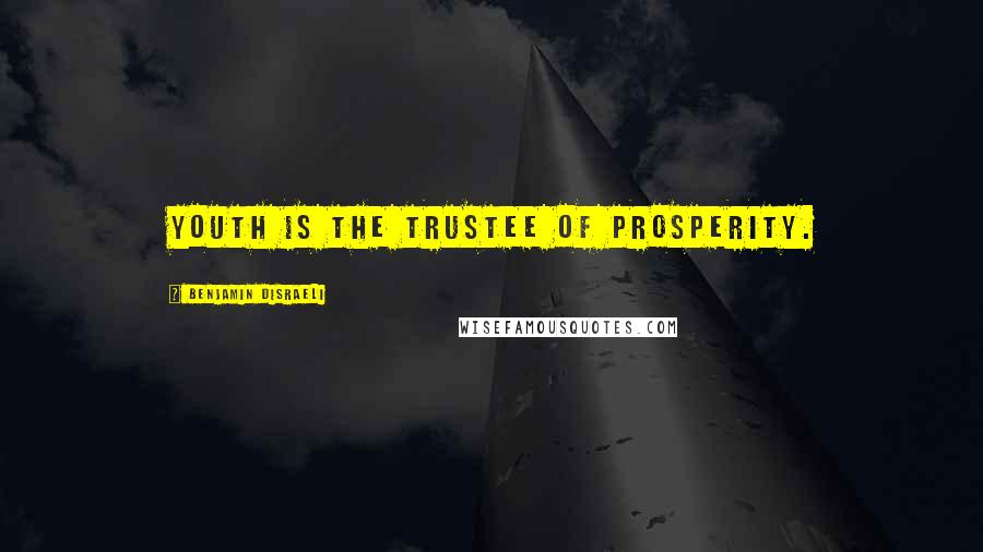 Benjamin Disraeli quotes: Youth is the trustee of prosperity.