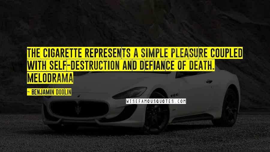 Benjamin Doolin quotes: The cigarette represents a simple pleasure coupled with self-destruction and defiance of death. Melodrama