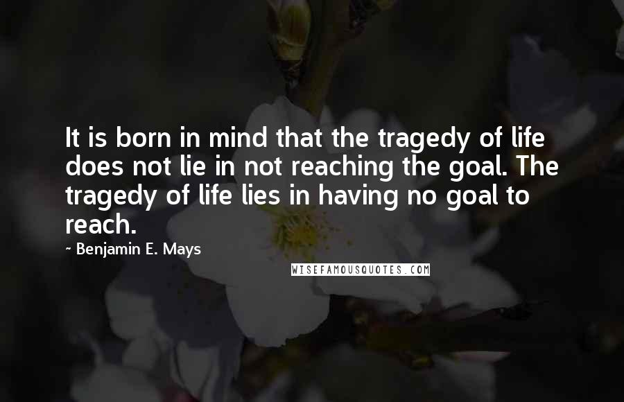 Benjamin E. Mays quotes: It is born in mind that the tragedy of life does not lie in not reaching the goal. The tragedy of life lies in having no goal to reach.