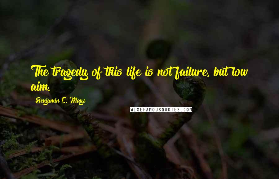 Benjamin E. Mays quotes: The tragedy of this life is not failure, but low aim.