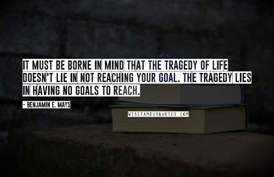 Benjamin E. Mays quotes: It must be borne in mind that the tragedy of life doesn't lie in not reaching your goal. The tragedy lies in having no goals to reach.