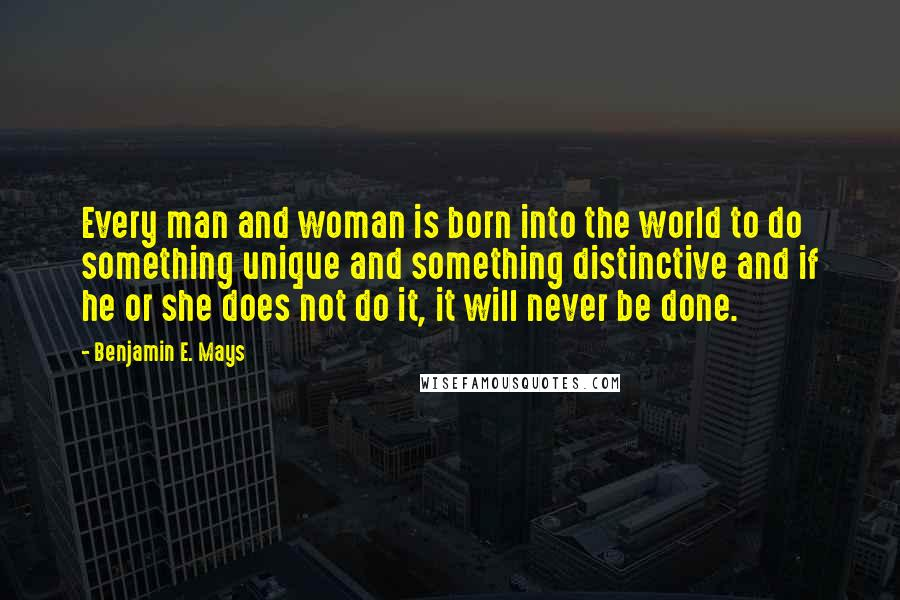 Benjamin E. Mays quotes: Every man and woman is born into the world to do something unique and something distinctive and if he or she does not do it, it will never be done.