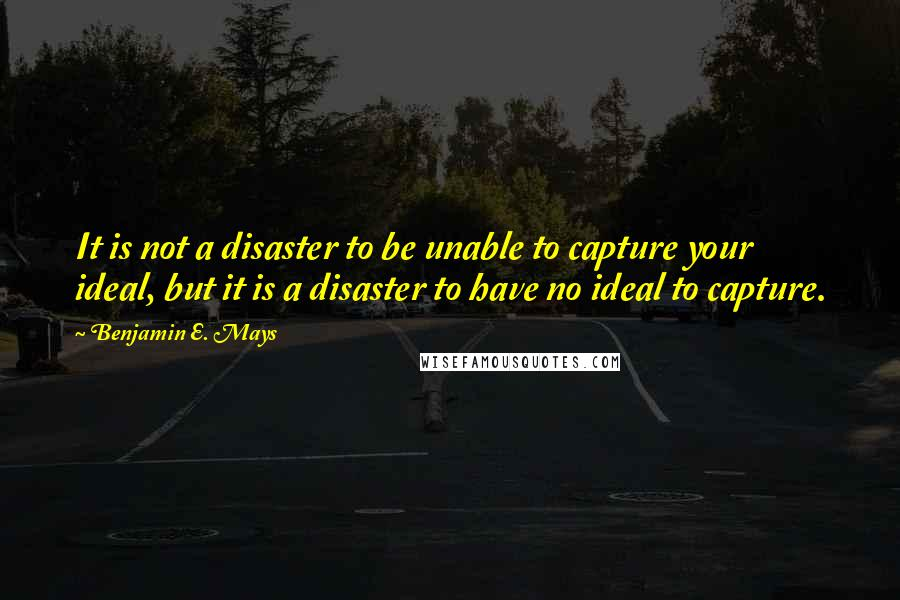 Benjamin E. Mays quotes: It is not a disaster to be unable to capture your ideal, but it is a disaster to have no ideal to capture.