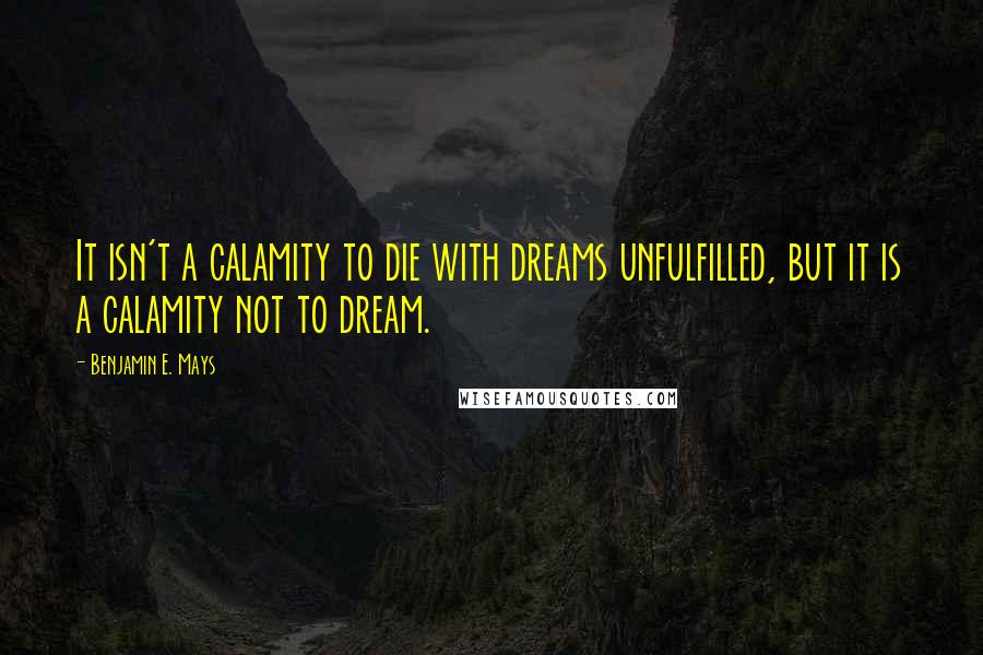 Benjamin E. Mays quotes: It isn't a calamity to die with dreams unfulfilled, but it is a calamity not to dream.