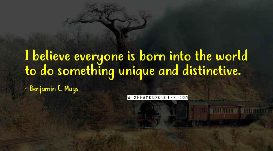 Benjamin E. Mays quotes: I believe everyone is born into the world to do something unique and distinctive.