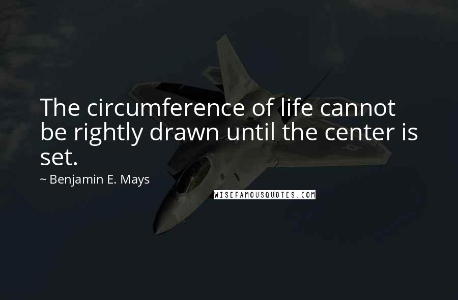 Benjamin E. Mays quotes: The circumference of life cannot be rightly drawn until the center is set.