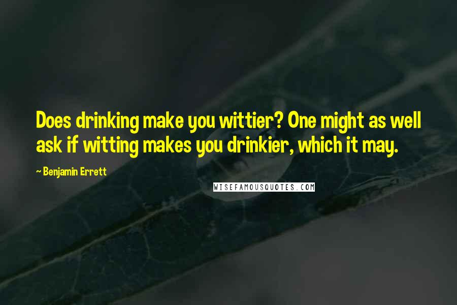 Benjamin Errett quotes: Does drinking make you wittier? One might as well ask if witting makes you drinkier, which it may.