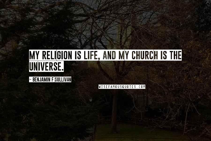 Benjamin F Sullivan quotes: My religion is life, and my church is the universe.