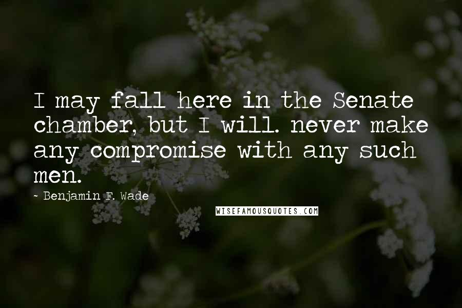 Benjamin F. Wade quotes: I may fall here in the Senate chamber, but I will. never make any compromise with any such men.