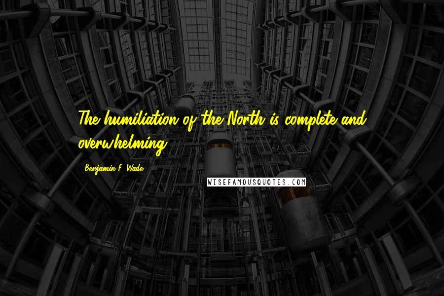 Benjamin F. Wade quotes: The humiliation of the North is complete and overwhelming.