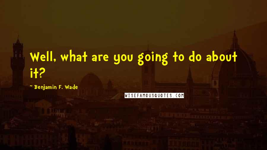 Benjamin F. Wade quotes: Well, what are you going to do about it?