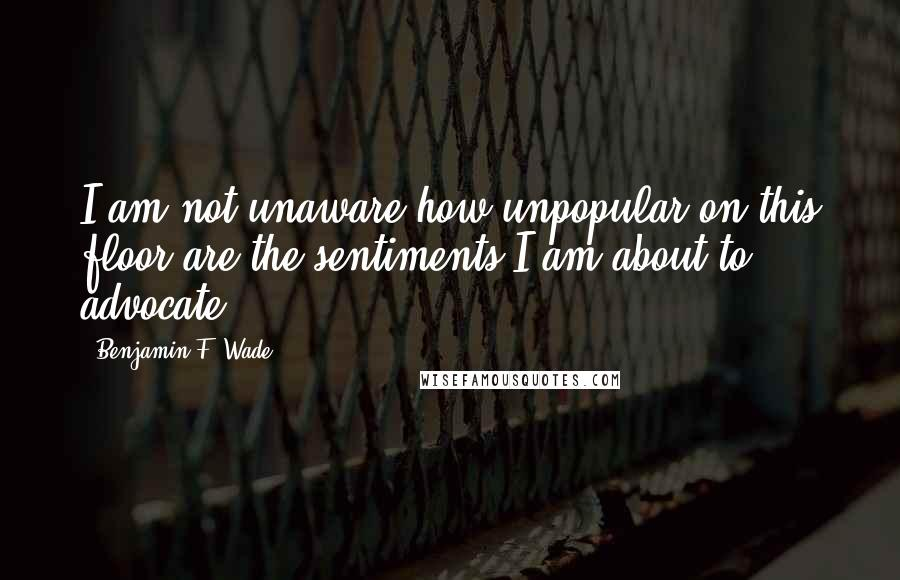 Benjamin F. Wade quotes: I am not unaware how unpopular on this floor are the sentiments I am about to advocate.