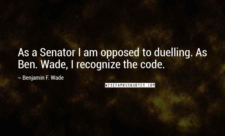 Benjamin F. Wade quotes: As a Senator I am opposed to duelling. As Ben. Wade, I recognize the code.