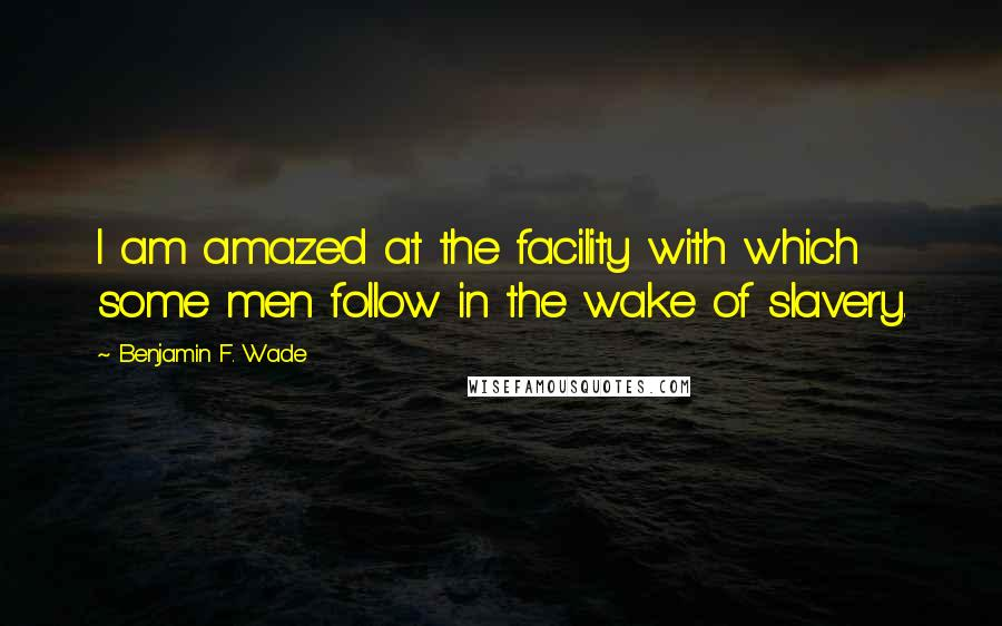 Benjamin F. Wade quotes: I am amazed at the facility with which some men follow in the wake of slavery.