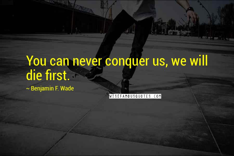 Benjamin F. Wade quotes: You can never conquer us, we will die first.