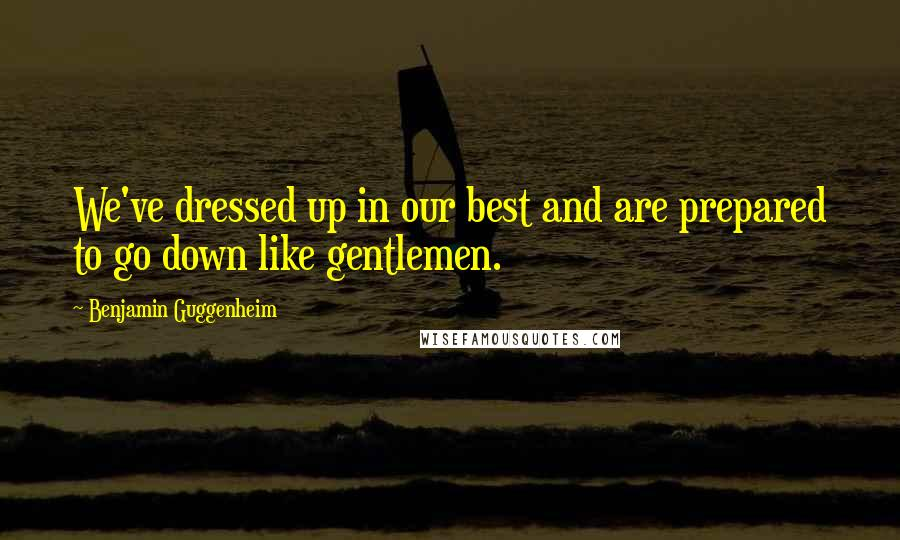 Benjamin Guggenheim quotes: We've dressed up in our best and are prepared to go down like gentlemen.