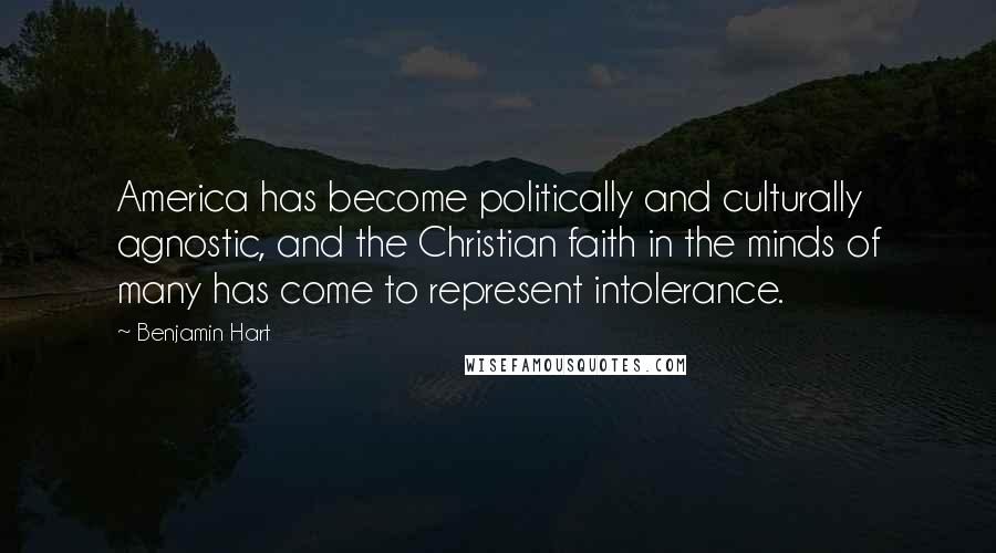 Benjamin Hart quotes: America has become politically and culturally agnostic, and the Christian faith in the minds of many has come to represent intolerance.