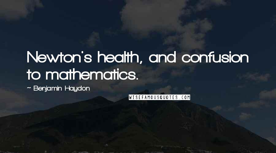 Benjamin Haydon quotes: Newton's health, and confusion to mathematics.