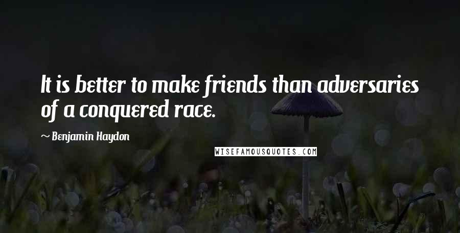 Benjamin Haydon quotes: It is better to make friends than adversaries of a conquered race.