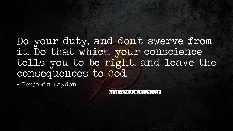 Benjamin Haydon quotes: Do your duty, and don't swerve from it. Do that which your conscience tells you to be right, and leave the consequences to God.