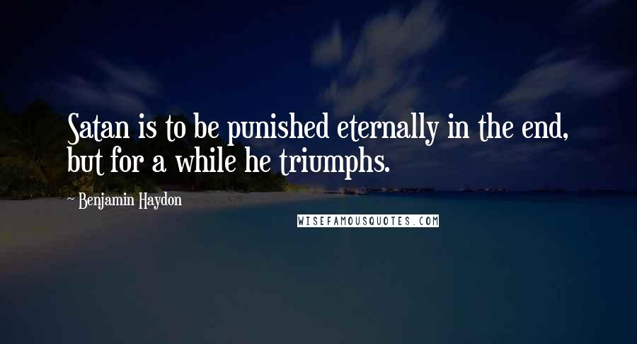Benjamin Haydon quotes: Satan is to be punished eternally in the end, but for a while he triumphs.