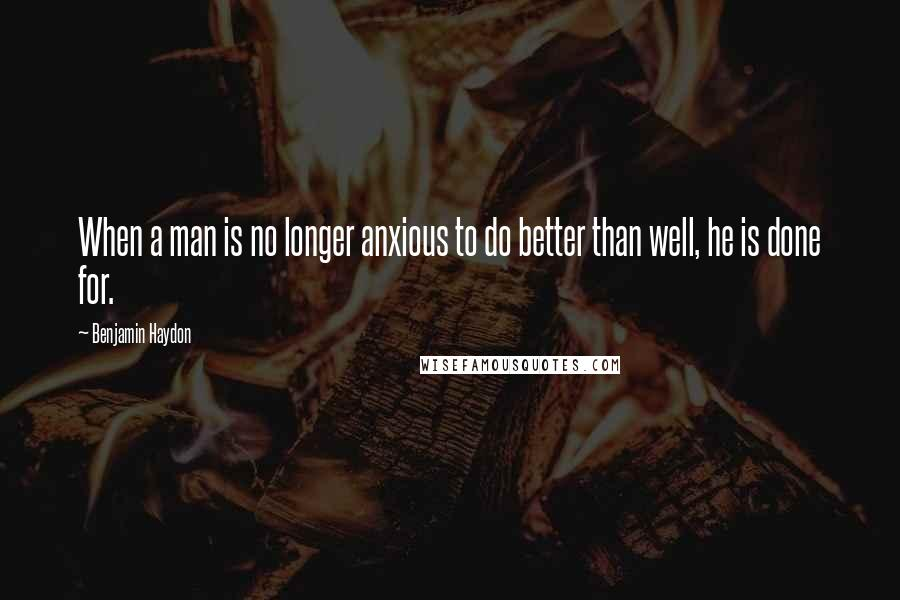 Benjamin Haydon quotes: When a man is no longer anxious to do better than well, he is done for.