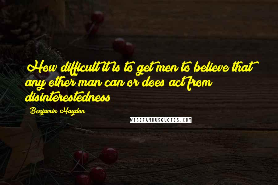 Benjamin Haydon quotes: How difficult it is to get men to believe that any other man can or does act from disinterestedness!