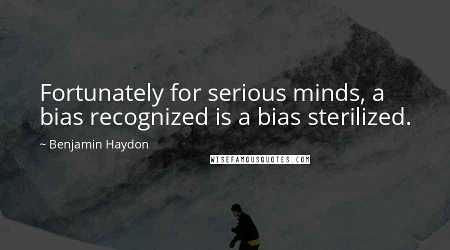 Benjamin Haydon quotes: Fortunately for serious minds, a bias recognized is a bias sterilized.