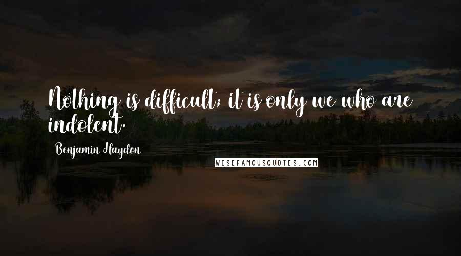 Benjamin Haydon quotes: Nothing is difficult; it is only we who are indolent.
