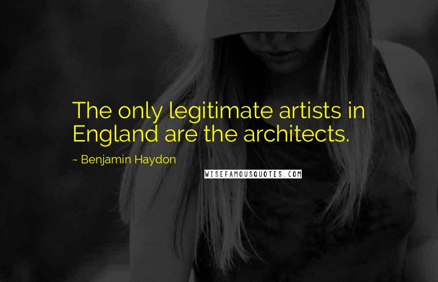 Benjamin Haydon quotes: The only legitimate artists in England are the architects.