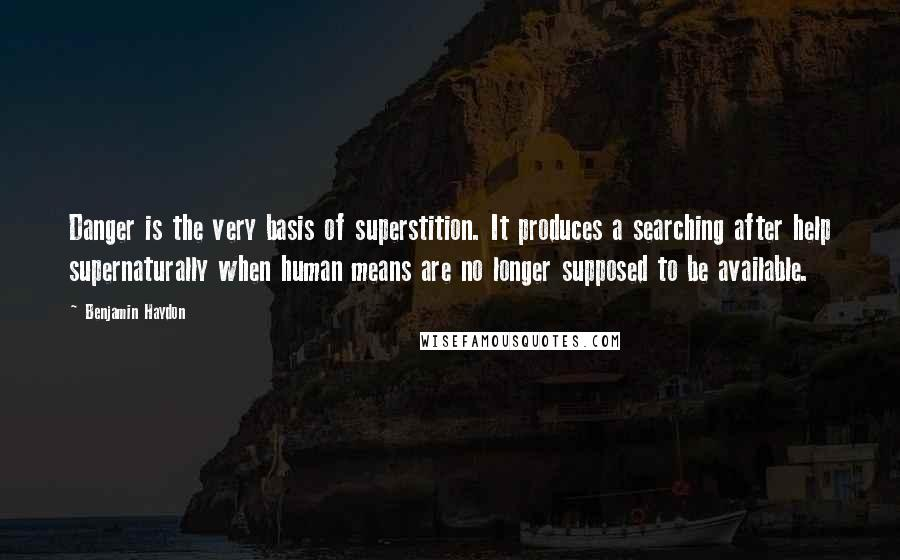 Benjamin Haydon quotes: Danger is the very basis of superstition. It produces a searching after help supernaturally when human means are no longer supposed to be available.