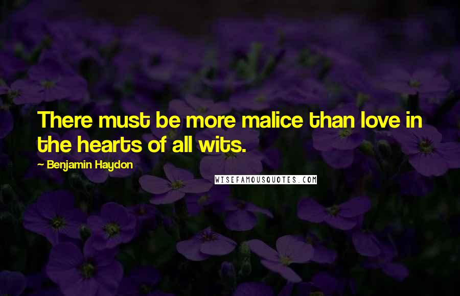 Benjamin Haydon quotes: There must be more malice than love in the hearts of all wits.