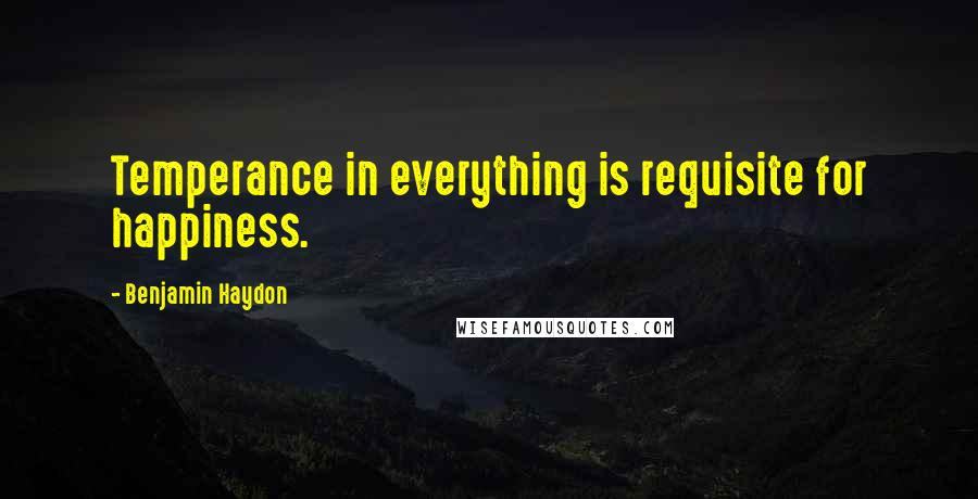Benjamin Haydon quotes: Temperance in everything is requisite for happiness.