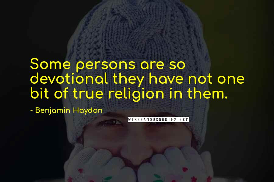 Benjamin Haydon quotes: Some persons are so devotional they have not one bit of true religion in them.