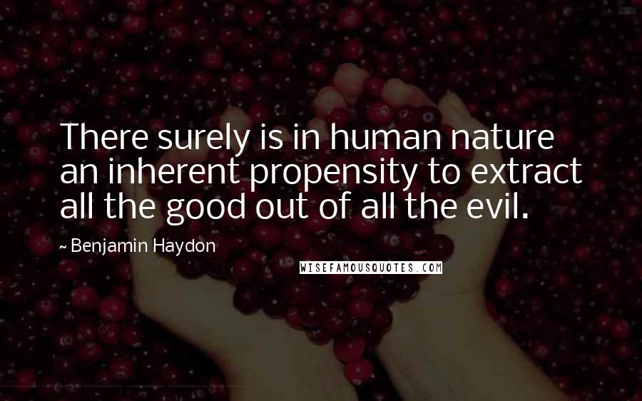 Benjamin Haydon quotes: There surely is in human nature an inherent propensity to extract all the good out of all the evil.