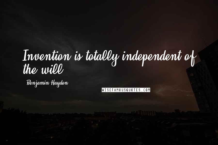 Benjamin Haydon quotes: Invention is totally independent of the will.