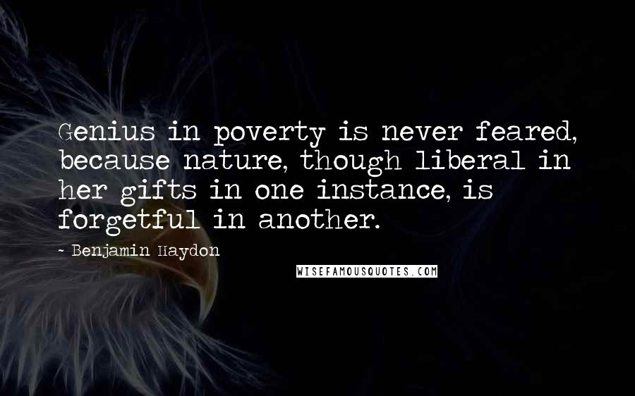 Benjamin Haydon quotes: Genius in poverty is never feared, because nature, though liberal in her gifts in one instance, is forgetful in another.