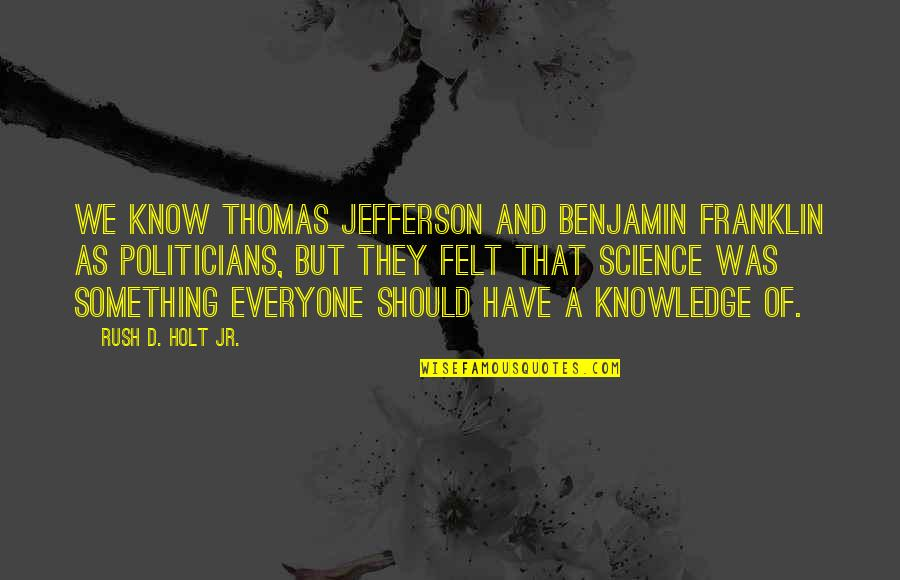 Benjamin Holt Quotes By Rush D. Holt Jr.: We know Thomas Jefferson and Benjamin Franklin as