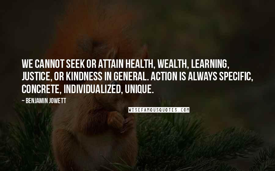 Benjamin Jowett quotes: We cannot seek or attain health, wealth, learning, justice, or kindness in general. Action is always specific, concrete, individualized, unique.