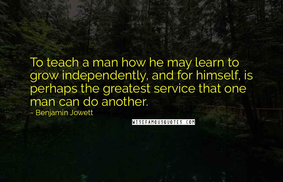 Benjamin Jowett quotes: To teach a man how he may learn to grow independently, and for himself, is perhaps the greatest service that one man can do another.