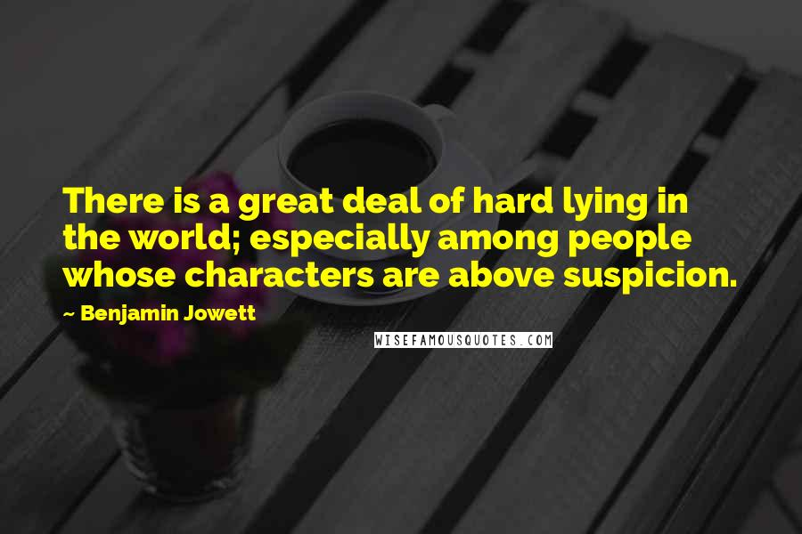 Benjamin Jowett quotes: There is a great deal of hard lying in the world; especially among people whose characters are above suspicion.