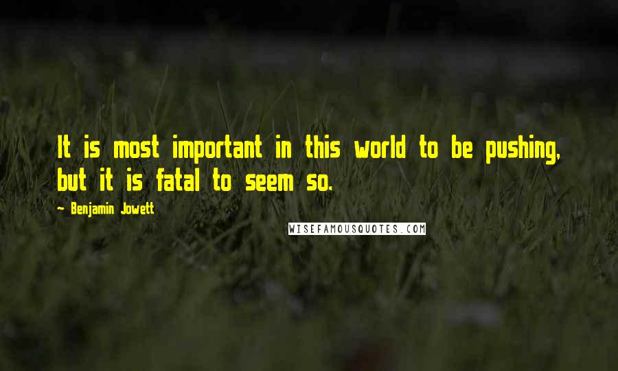 Benjamin Jowett quotes: It is most important in this world to be pushing, but it is fatal to seem so.