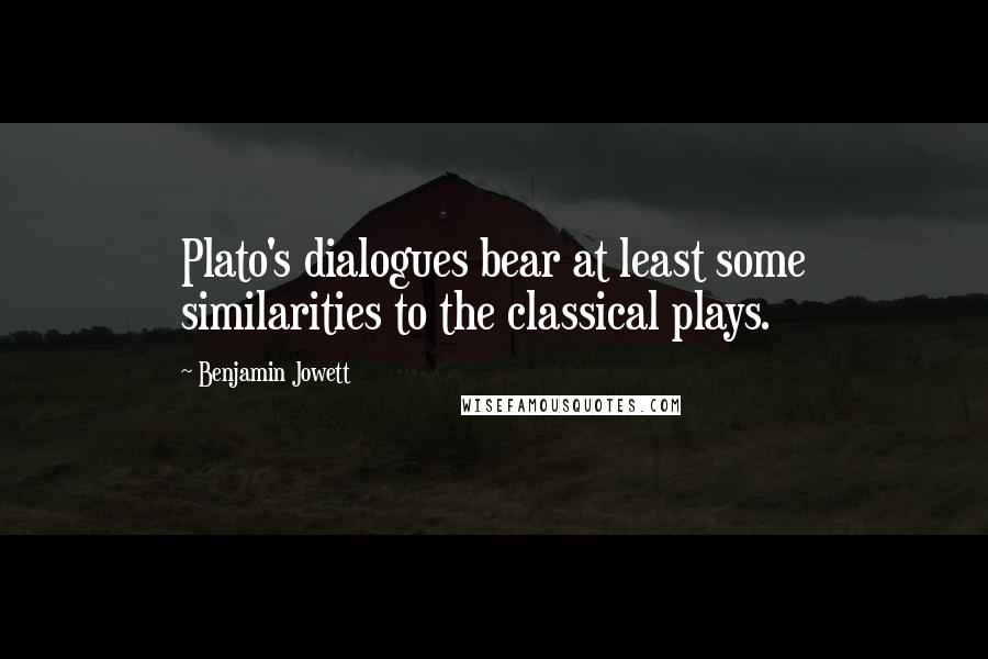 Benjamin Jowett quotes: Plato's dialogues bear at least some similarities to the classical plays.