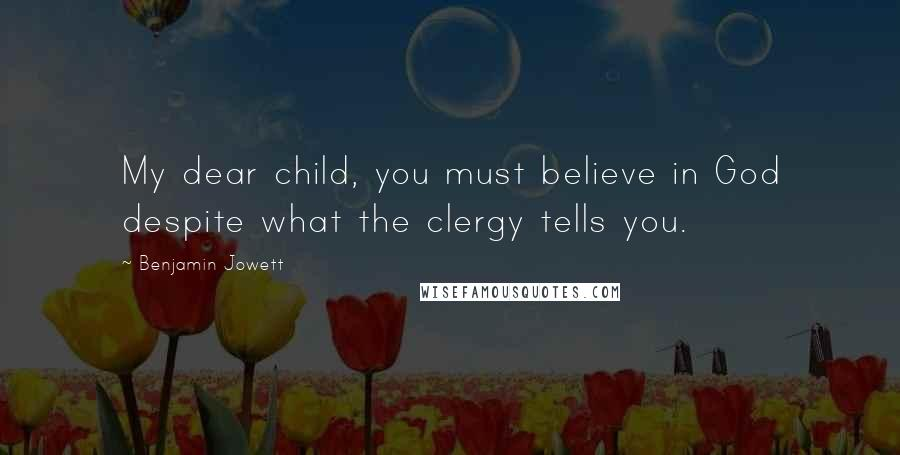 Benjamin Jowett quotes: My dear child, you must believe in God despite what the clergy tells you.