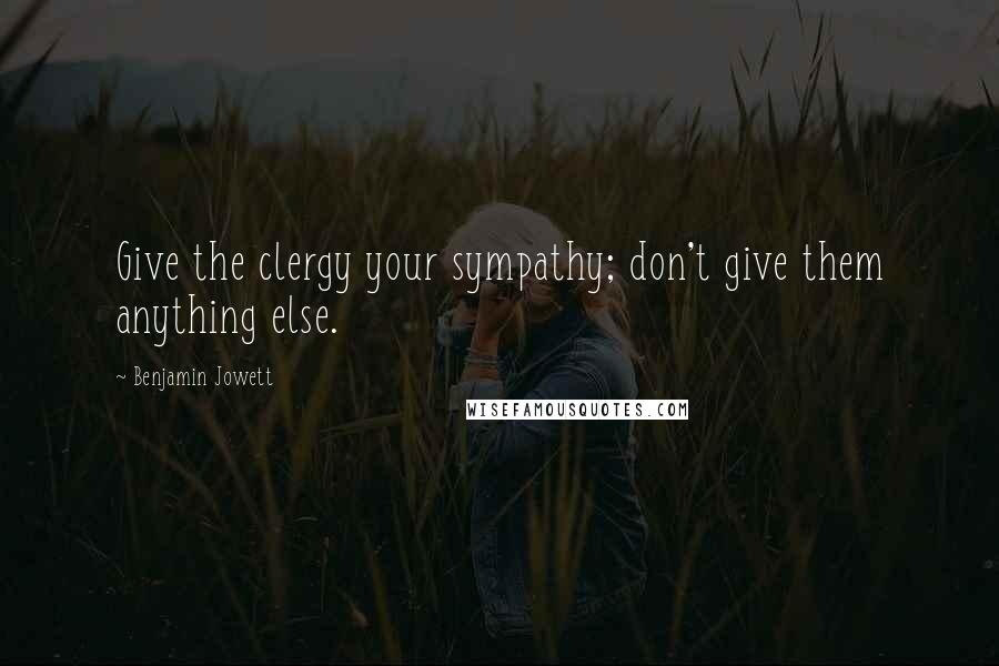 Benjamin Jowett quotes: Give the clergy your sympathy; don't give them anything else.